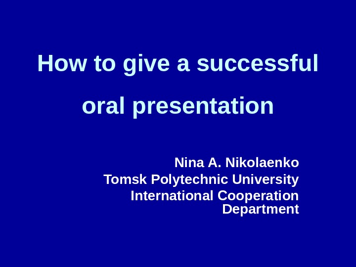 How to give a successful oral presentation Nina A. Nikolaenko  Tomsk Polytechnic University International Cooperation