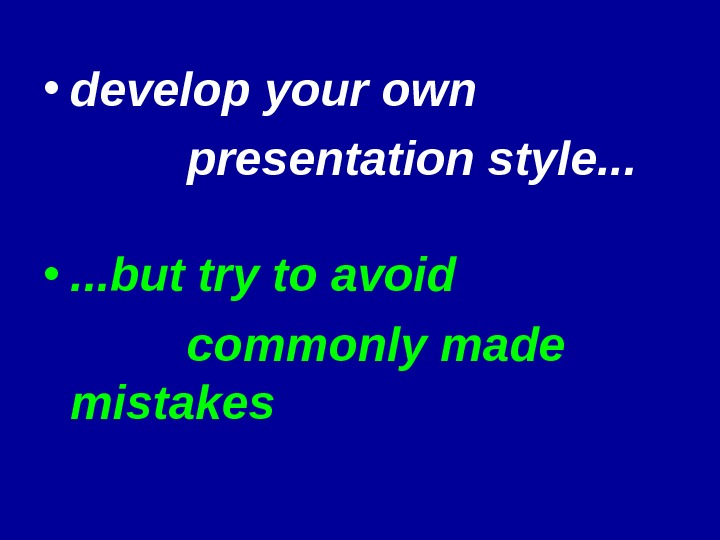 • develop your own presentation style. . .  • . . . but try