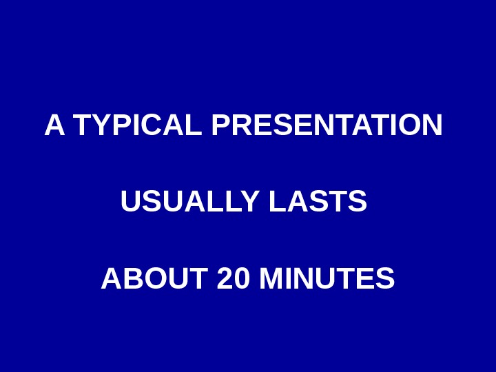 A TYPICAL PRESENTATION USUALLY LASTS ABOUT 20 MINUTES