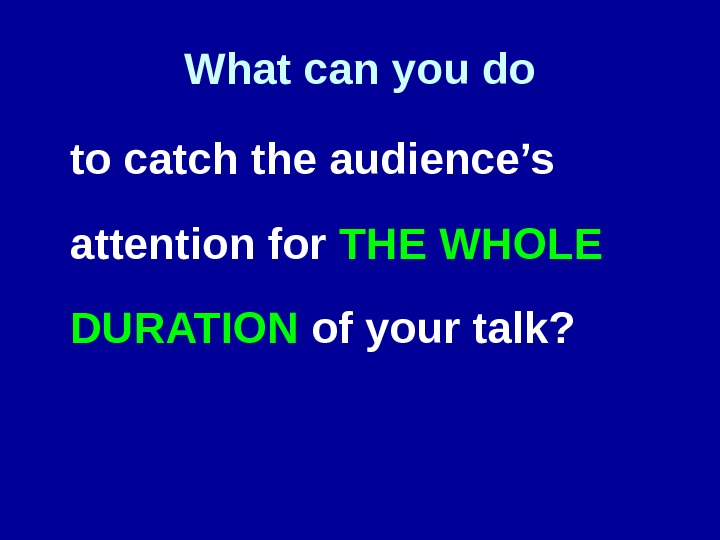 What can you do to catch the audience's attention for THE WHOLE DURATION of your talk?