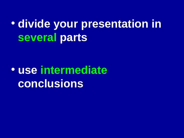 • divide your presentation in several parts • use intermediate  conclusions