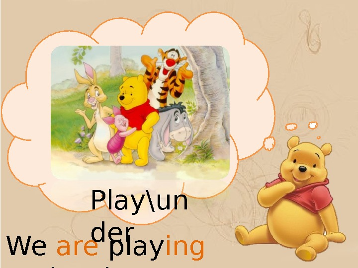 We are play ing  under the tree. Play\un der