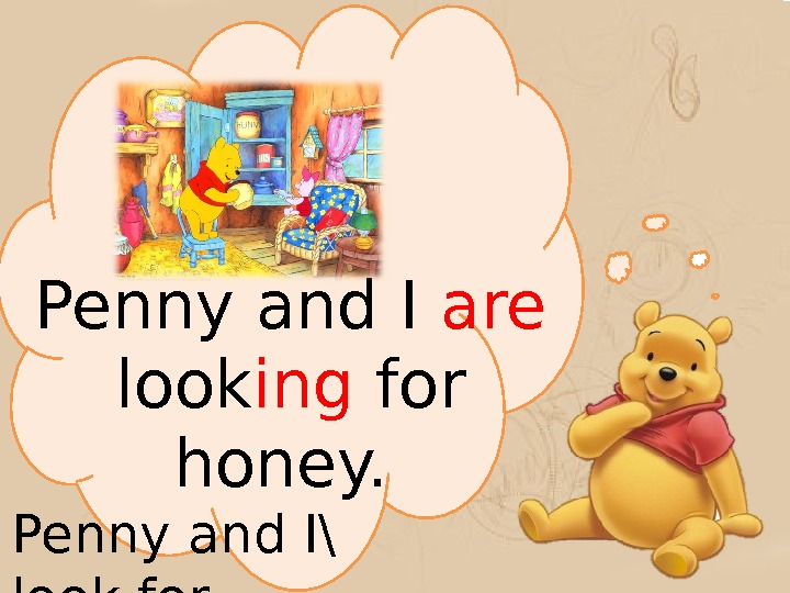 Penny and I are  look ing for honey.