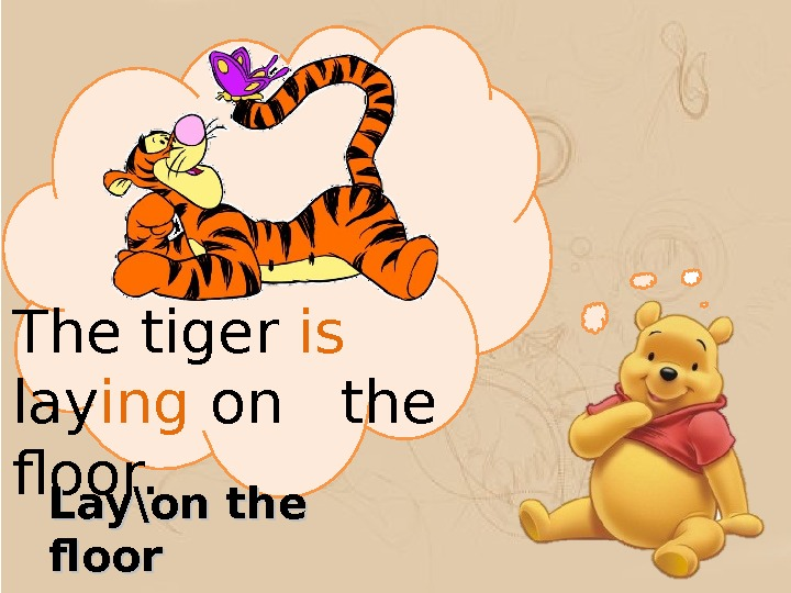 The tiger is  lay ing on  the floor.  Lay\on the floor