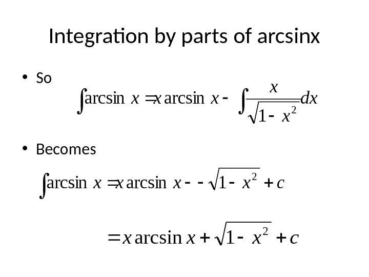 Integration by parts of arcsinx • So • Becomes cxxx 2 1 arcsindx x x xxx