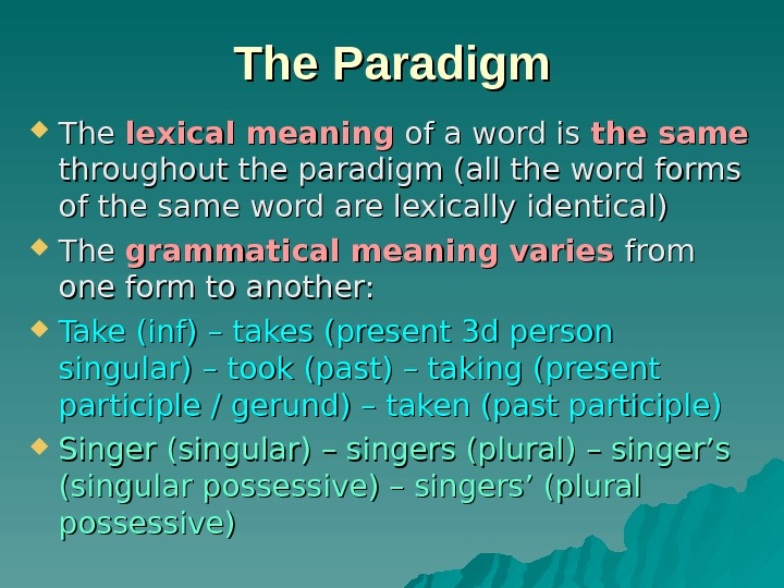 The Paradigm The lexical meaning of a word is the same  throughout the