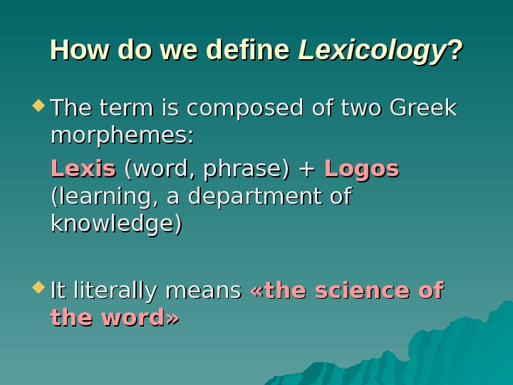 How do we define Lexicology ? ?  The term is composed of two