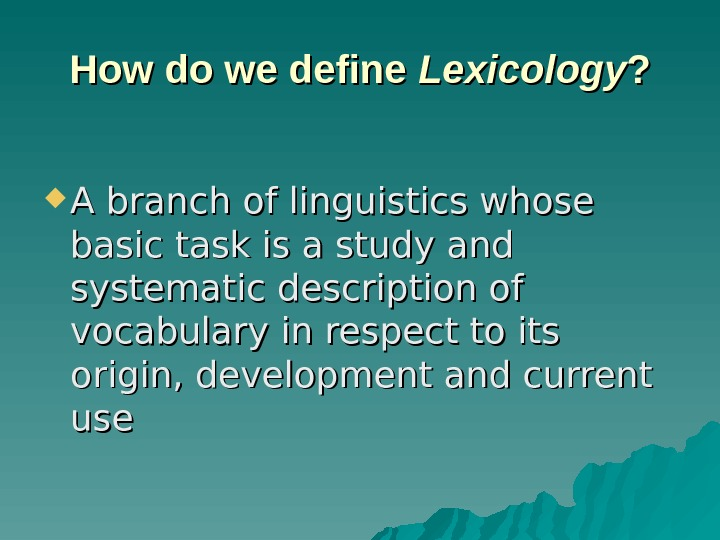 How do we define Lexicology ? ?  A branch of linguistics whose basic