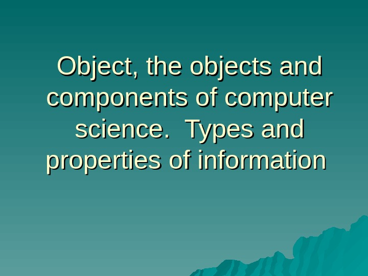 Object, the objects and components of computer science.  Types and properties of information