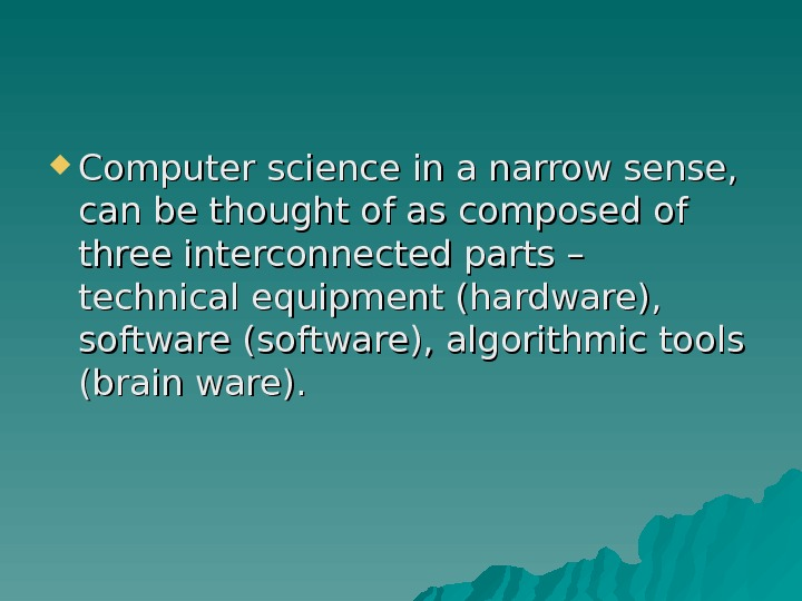 Computer science in a narrow sense,  can be thought of as composed of three