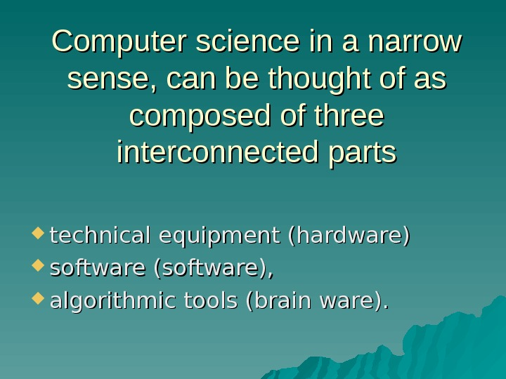 Computer science in a narrow sense, can be thought of as composed of three interconnected parts