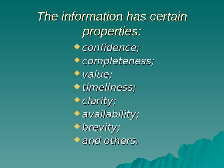 The information has certain properties:  confidence;  completeness;  value;  timeliness;  clarity;