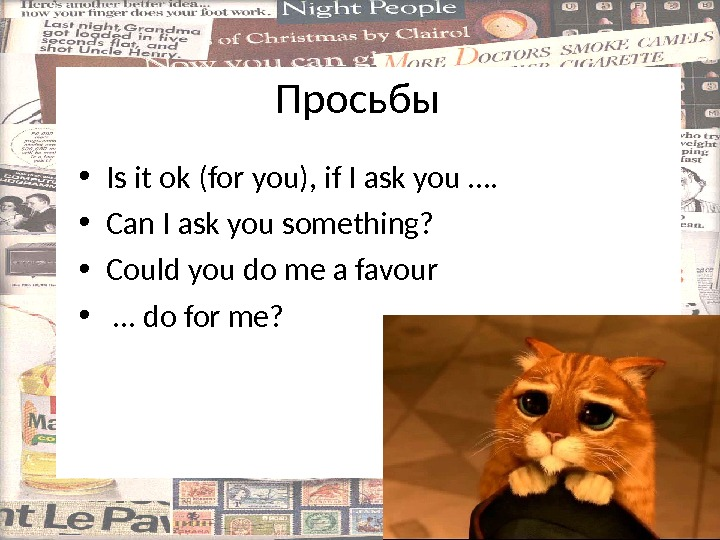 Просьбы • Is it ok (for you), if I ask you ….  • Can I