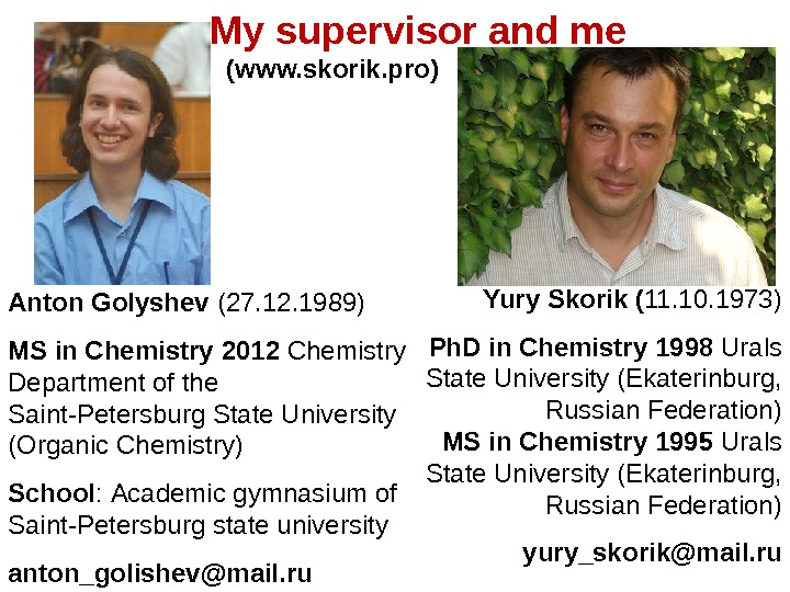 My supervisor and me Anton Golyshev (27. 12. 1989) MS in Chemistry 2012 Chemistry Department of