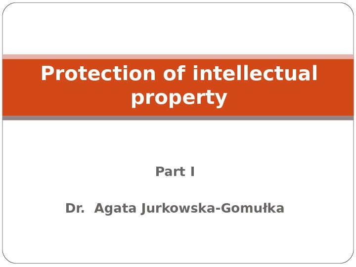 Part I Dr.  Agata Jurkowska-Gomułka. Protection of intellectual property