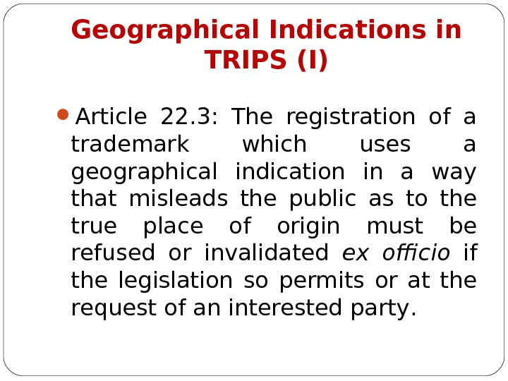 Geographical Indications in TRIPS (I) Article 22. 3 :  The registration of a trademark which