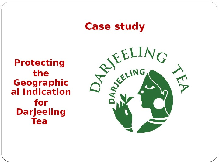 Case study Protecting the Geographic al Indication for Darjeeling Tea