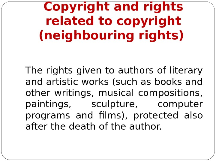 Copyright and rights related to copyright  (neighbouring rights) The rights given to authors of literary