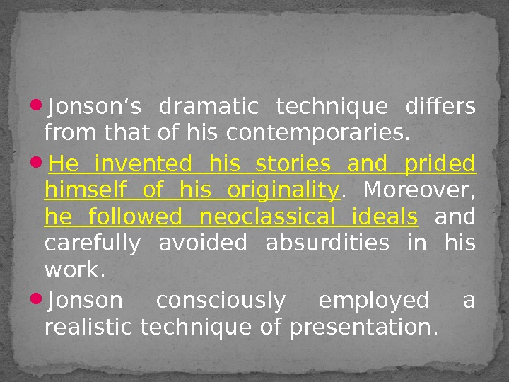 Jonson's dramatic technique differs from that of his contemporaries.  He invented his stories and