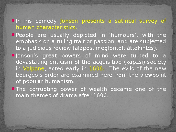 In his comedy Jonson presents a satirical survey of human characteristics. People are usually depicted