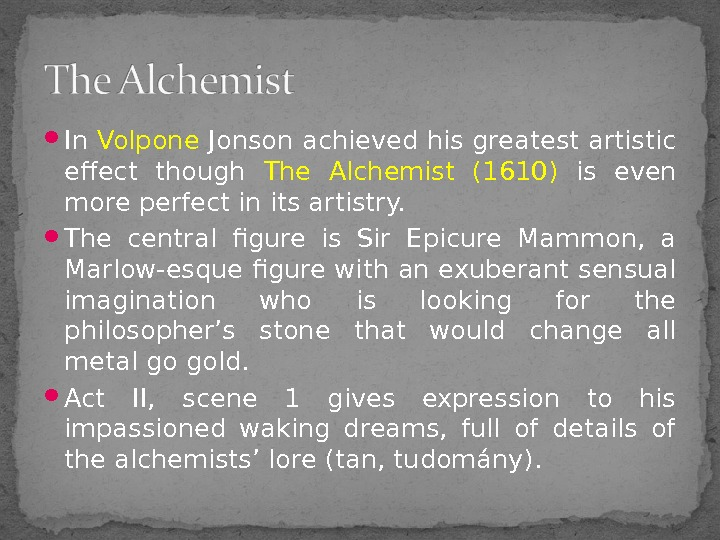 In Volpone Jonson achieved his greatest artistic effect though The Alchemist (1610)  is even