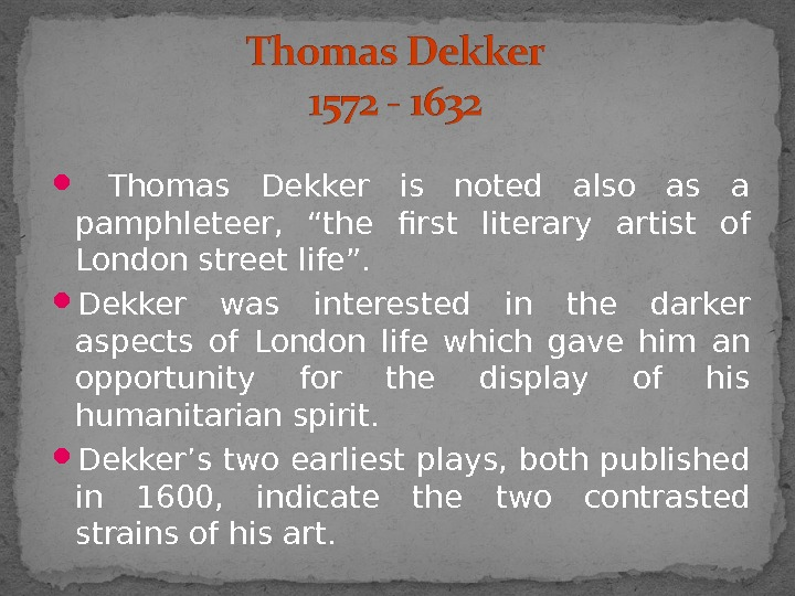 "Thomas Dekker is noted also as a pamphleteer,  ""the first literary artist of"