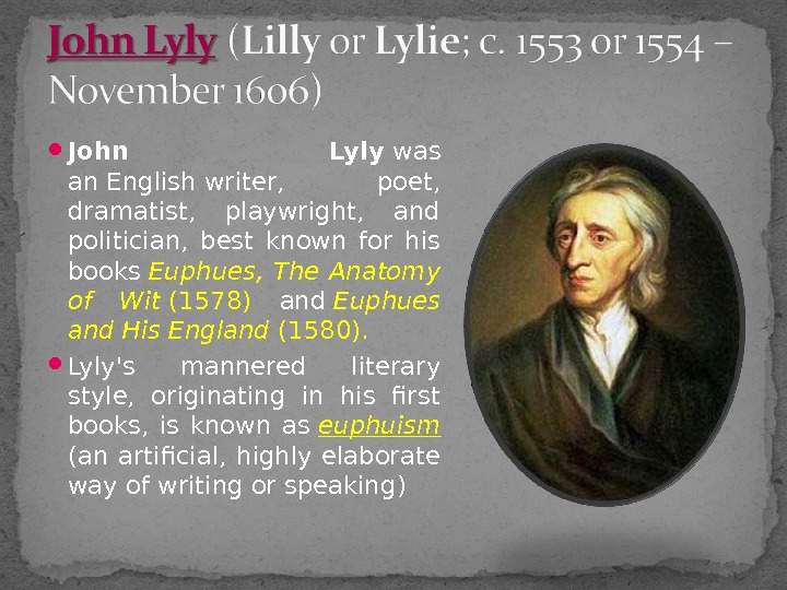 John Lyly was an. Englishwriter,  poet,  dramatist,  playwright,  and politician,