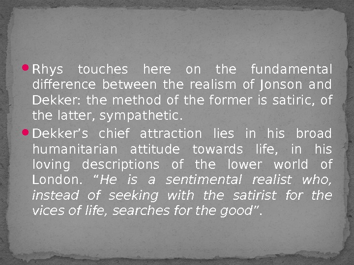 Rhys touches here on the fundamental difference between the realism of Jonson and Dekker: