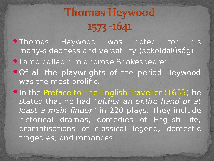 Thomas Heywood was noted for his many-sidedness and versatility (sokoldalúság) Lamb called him a 'prose