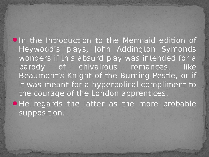 In the Introduction to the Mermaid edition of Heywood's plays,  John Addington Symonds wonders