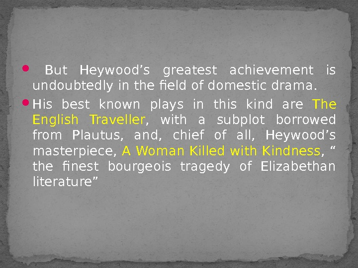 But Heywood's greatest achievement is undoubtedly in the field of domestic drama.  His