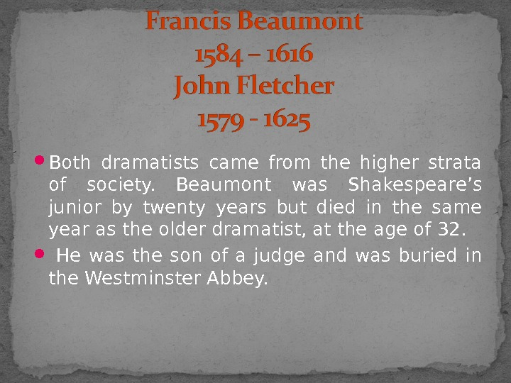 Both dramatists came from the higher strata of society.  Beaumont was Shakespeare's junior by