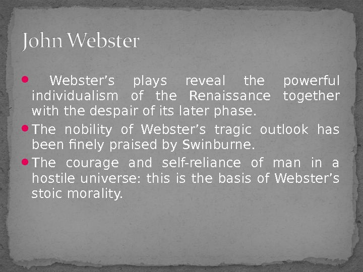 Webster's plays reveal the powerful individualism of the Renaissance together with the despair of
