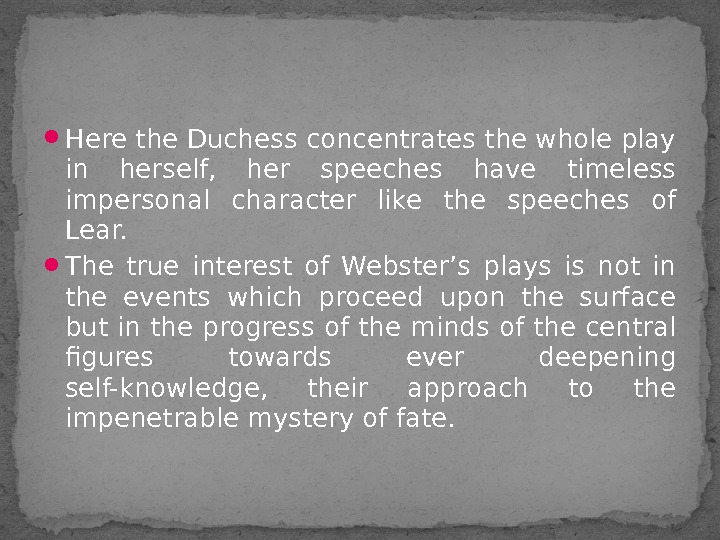 Here the Duchess concentrates the whole play in herself,  her speeches have timeless impersonal
