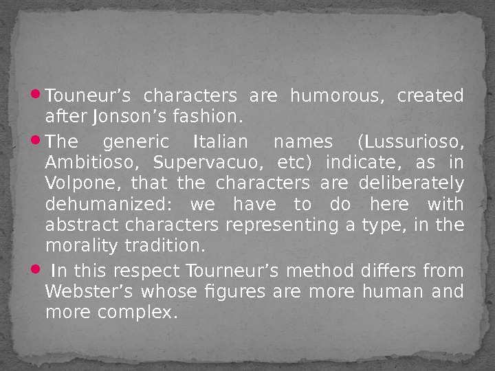 Touneur's characters are humorous,  created after Jonson's fashion.  The generic Italian names (Lussurioso,