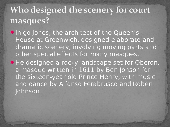 I nigo Jones, the architect of the Queen's House at Greenwich, designed elaborate and dramatic