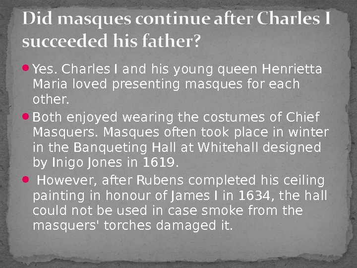 Yes. Charles I and his young queen Henrietta Maria loved presenting masques for each other.