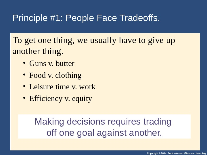 Copyright © 2004 South-Western/Thomson Learning. Making decisions requires trading off one goal against another. Principle #1: