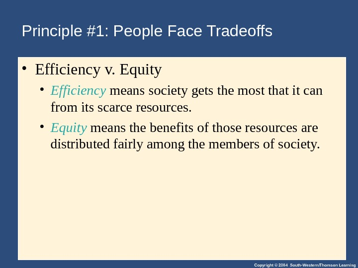 Copyright © 2004 South-Western/Thomson Learning. Principle #1: People Face Tradeoffs • Efficiency v. Equity • Efficiency