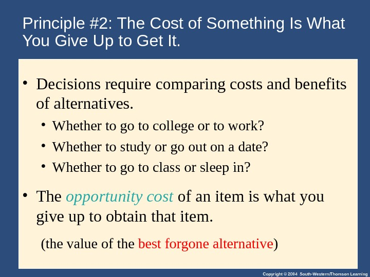 Copyright © 2004 South-Western/Thomson Learning. Principle #2: The Cost of Something Is What You Give Up