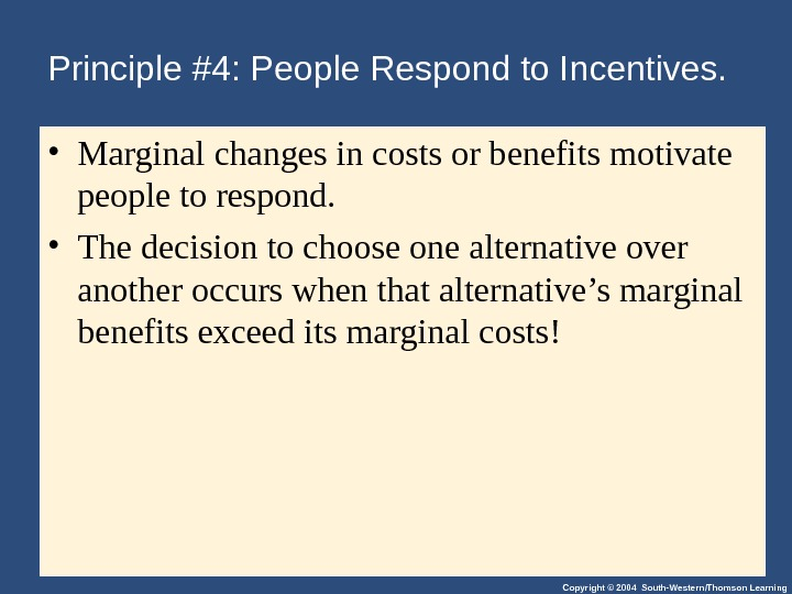Copyright © 2004 South-Western/Thomson Learning. Principle #4: People Respond to Incentives.  • Marginal changes in