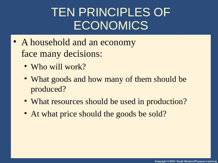 Copyright © 2004 South-Western/Thomson Learning. TEN PRINCIPLES OF ECONOMICS • A household an economy face many