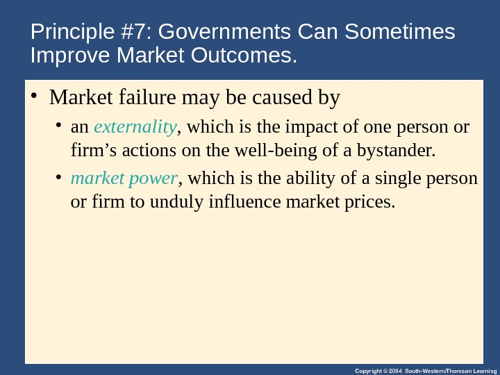Copyright © 2004 South-Western/Thomson Learning. Principle #7: Governments Can Sometimes Improve Market Outcomes.  • Market