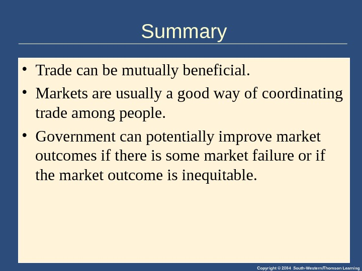 Copyright © 2004 South-Western/Thomson Learning. Summary • Trade can be mutually beneficial.  • Markets are