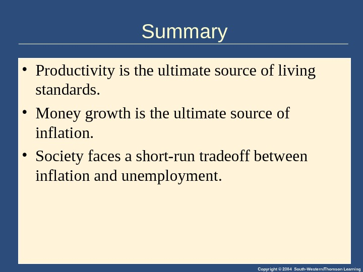 Copyright © 2004 South-Western/Thomson Learning. Summary • Productivity is the ultimate source of living standards.