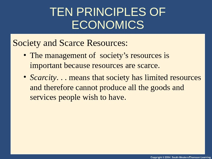Copyright © 2004 South-Western/Thomson Learning. TEN PRINCIPLES OF ECONOMICS Society and Scarce Resources:  • The