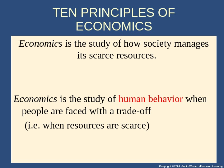 Copyright © 2004 South-Western/Thomson Learning. TEN PRINCIPLES OF ECONOMICS Economics is the study of how society