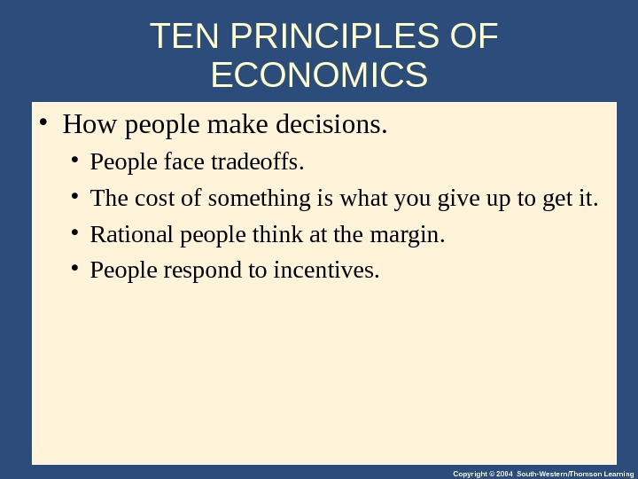 Copyright © 2004 South-Western/Thomson Learning. TEN PRINCIPLES OF ECONOMICS  • How people make decisions.