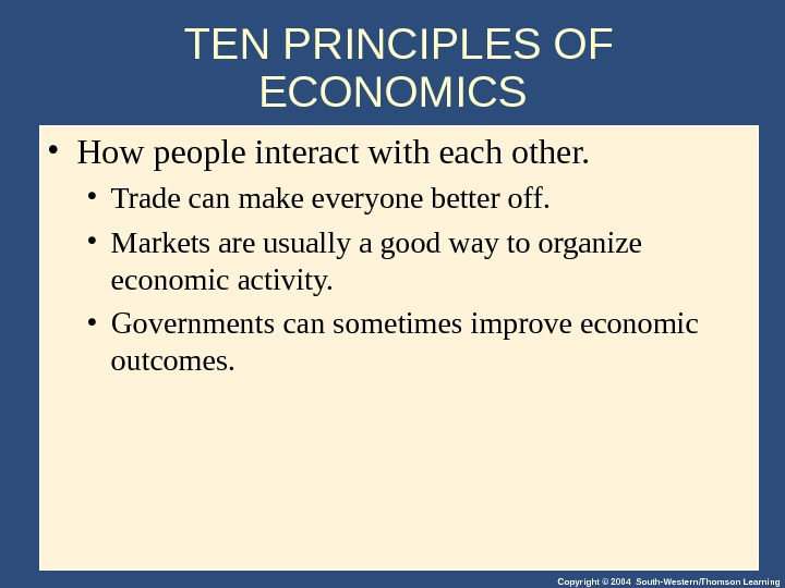 Copyright © 2004 South-Western/Thomson Learning. TEN PRINCIPLES OF ECONOMICS  • How people interact with each