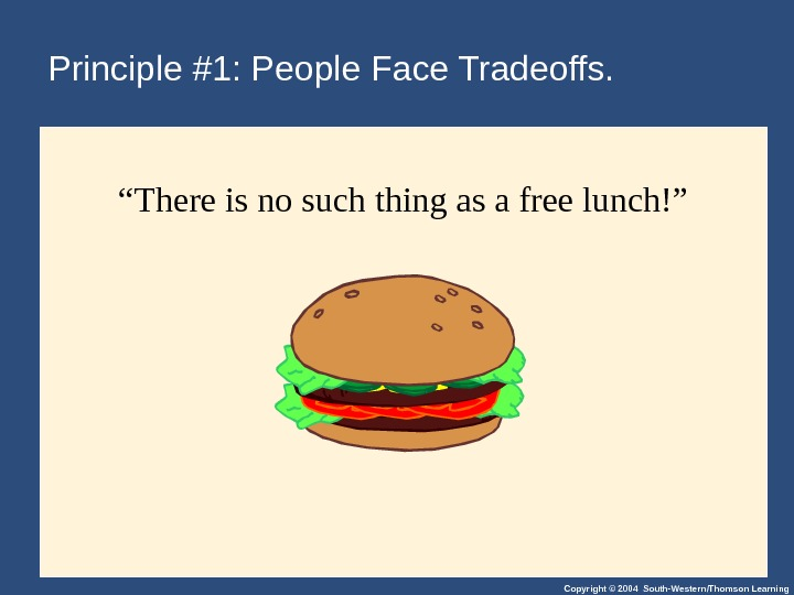 "Copyright © 2004 South-Western/Thomson Learning. Principle #1: People Face Tradeoffs. "" There is no such thing"